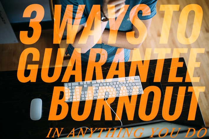 3 Ways to Guarantee Burnout